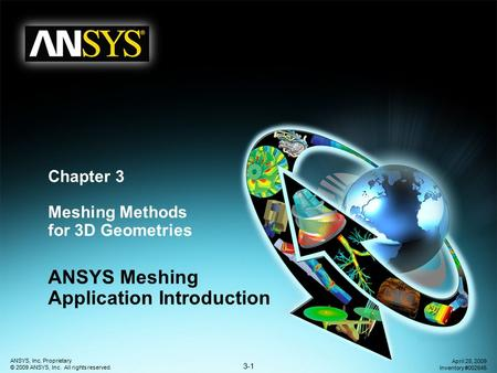 3-1 ANSYS, Inc. Proprietary © 2009 ANSYS, Inc. All rights reserved. April 28, 2009 Inventory #002645 Chapter 3 Meshing Methods for 3D Geometries ANSYS.