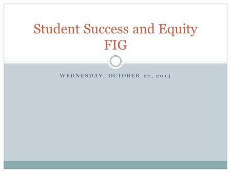 WEDNESDAY, OCTOBER 27, 2014 Student Success and Equity FIG.