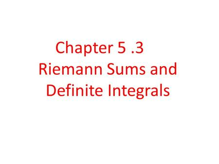 Chapter 5 .3 Riemann Sums and Definite Integrals