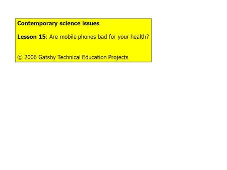 Things to do... Contemporary science issues Lesson 15: Are mobile phones bad for your health? © 2006 Gatsby Technical Education Projects.