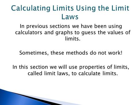 In previous sections we have been using calculators and graphs to guess the values of limits. Sometimes, these methods do not work! In this section we.