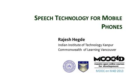 MOOC on M4D 2013 S PEECH T ECHNOLOGY FOR M OBILE P HONES Rajesh Hegde Indian Institute of Technology Kanpur Commonwealth of Learning Vancouver.