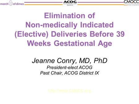 Elimination of Non-medically Indicated (Elective) Deliveries Before 39 Weeks Gestational Age Jeanne Conry, MD, PhD President-elect ACOG Past Chair, ACOG.