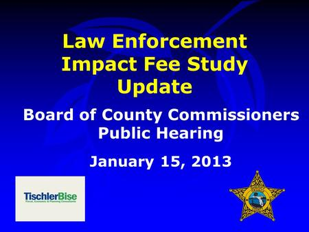 Law Enforcement Impact Fee Study Update Board of County Commissioners Public Hearing January 15, 2013.