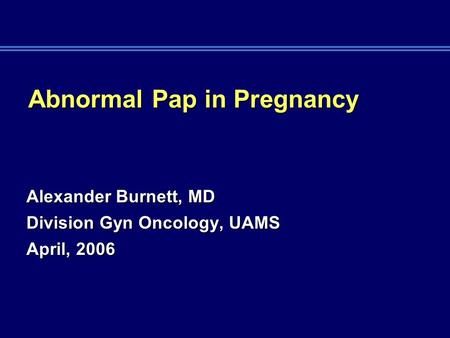 Abnormal Pap in Pregnancy Alexander Burnett, MD Division Gyn Oncology, UAMS April, 2006.