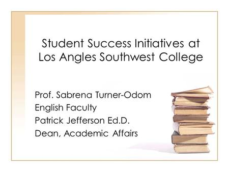 Student Success Initiatives at Los Angles Southwest College Prof. Sabrena Turner-Odom English Faculty Patrick Jefferson Ed.D. Dean, Academic Affairs.