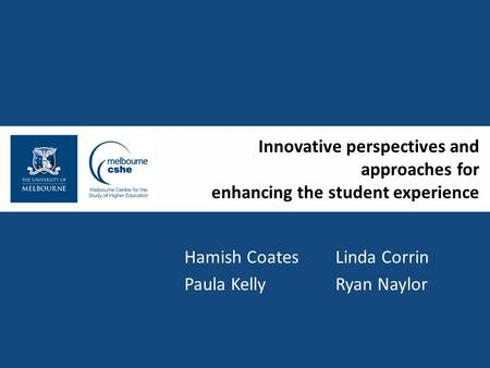 Innovative perspectives and approaches for enhancing the student experience Hamish Coates Linda Corrin Paula Kelly Ryan Naylor.