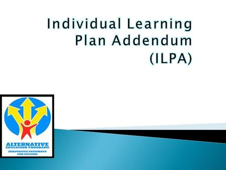 Individual learning plan addendum or ILPA means an action plan that addresses the changed educational needs of a student based upon entry into or.