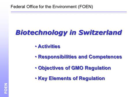 Biotechnology in Switzerland FOEN Federal Office for the Environment (FOEN) Activities Responsibilities and Competences Objectives of GMO Regulation Key.