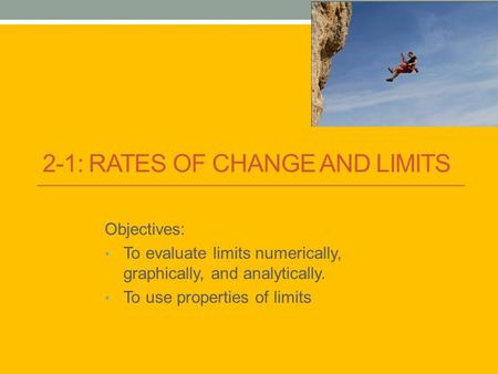 2-1: RATES OF CHANGE AND LIMITS Objectives: To evaluate limits numerically, graphically, and analytically. To use properties of limits.