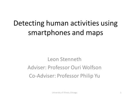 Detecting human activities using smartphones and maps Leon Stenneth Adviser: Professor Ouri Wolfson Co-Adviser: Professor Philip Yu University of Illinois,