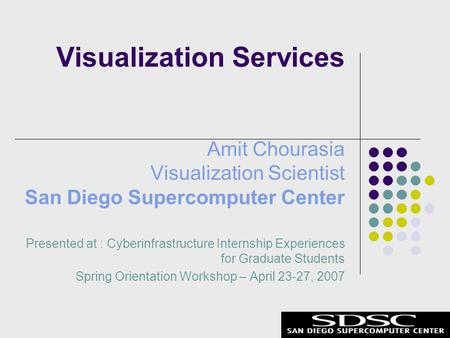 Amit Chourasia Visualization Scientist San Diego Supercomputer Center Presented at : Cyberinfrastructure Internship Experiences for Graduate Students Spring.
