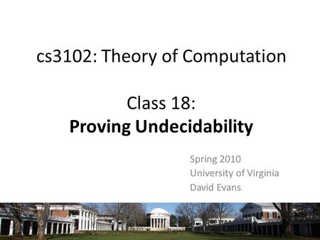 Cs3102: Theory of Computation Class 18: Proving Undecidability Spring 2010 University of Virginia David Evans.