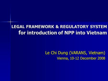 LEGAL FRAMEWORK & REGULATORY SYSTEM f or introduction of NPP into Vietnam Le Chi Dung (VARANS, Vietnam) Vienna, 10-12 December 2008.