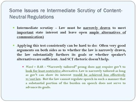 Some Issues re Intermediate Scrutiny of Content- Neutral Regulations Intermediate scrutiny - Law must be narrowly drawn to meet important state interest.