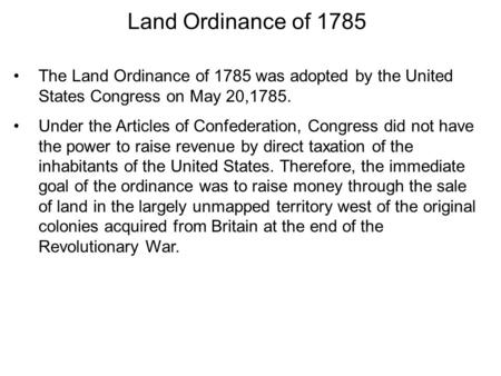 Land Ordinance of 1785 The Land Ordinance of 1785 was adopted by the United States Congress on May 20,1785. Under the Articles of Confederation, Congress.