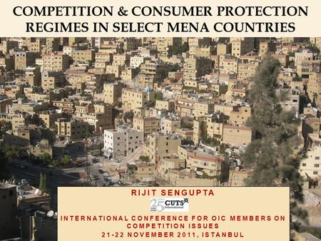 RIJIT SENGUPTA INTERNATIONAL CONFERENCE FOR OIC MEMBERS ON COMPETITION ISSUES 21-22 NOVEMBER 2011, ISTANBUL COMPETITION & CONSUMER PROTECTION REGIMES IN.