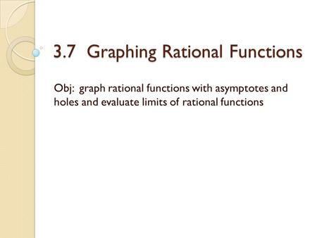 3.7 Graphing Rational Functions Obj: graph rational functions with asymptotes and holes and evaluate limits of rational functions.