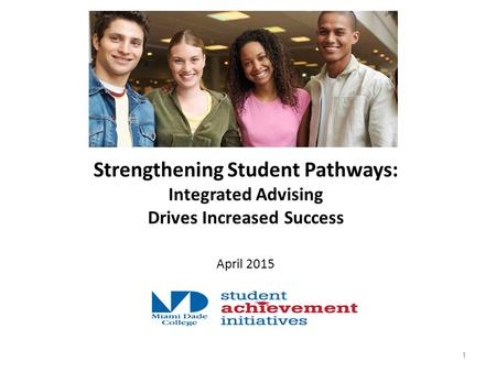 Strengthening Student Pathways: Integrated Advising Drives Increased Success April 2015 1.