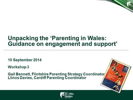 Unpacking the 'Parenting in Wales: Guidance on engagement and support' 10 September 2014 Workshop 3 Gail Bennett, Flintshire Parenting Strategy Coordinator.