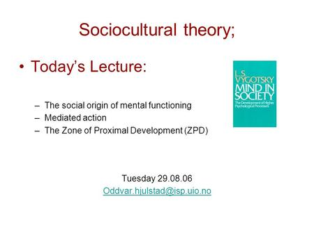 Sociocultural theory; Today's Lecture: –The social origin of mental functioning –Mediated action –The Zone of Proximal Development (ZPD) Tuesday 29.08.06.
