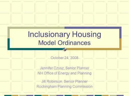 Inclusionary Housing Model Ordinances October 24, 2008 Jennifer Czysz, Senior Planner NH Office of Energy and Planning Jill Robinson, Senior Planner Rockingham.