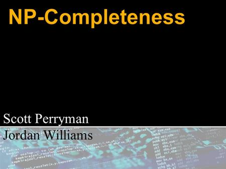 Scott Perryman Jordan Williams.  NP-completeness is a class of unsolved decision problems in Computer Science.  A decision problem is a YES or NO answer.