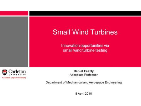 Small Wind Turbines Innovation opportunities via small wind turbine testing Daniel Feszty Associate Professor Department of Mechanical and Aerospace Engineering.