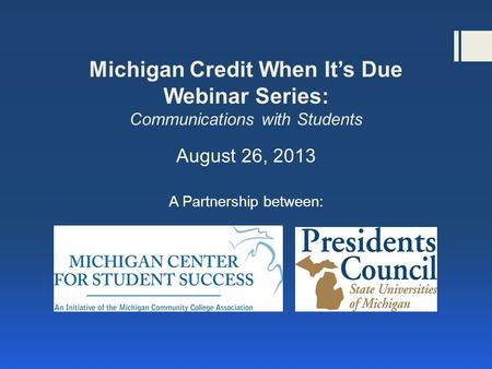 Michigan Credit When It's Due Webinar Series: Communications with Students August 26, 2013 A Partnership between: