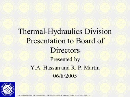 THD Presentation to the ANS Board of Directors, ANS Annual Meeting, June 8, 2005, San Diego, CA Thermal-Hydraulics Division Presentation to Board of Directors.