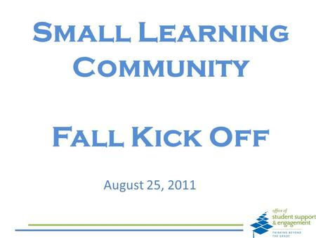 Small Learning Community Fall Kick Off August 25, 2011.