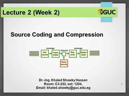 1 Source Coding and Compression Dr.-Ing. Khaled Shawky Hassan Room: C3-222, ext: 1204,   Lecture 2 (Week 2)