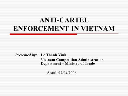 ANTI-CARTEL ENFORCEMENT IN VIETNAM Presented by: Le Thanh Vinh Vietnam Competition Administration Department – Ministry of Trade Seoul, 07/04/2006.