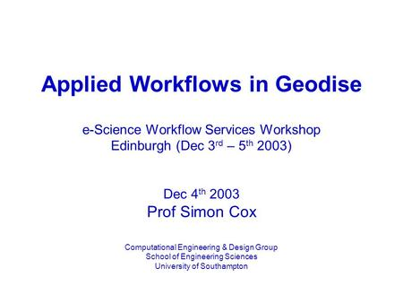 Applied Workflows in Geodise e-Science Workflow Services Workshop Edinburgh (Dec 3 rd – 5 th 2003) Dec 4 th 2003 Prof Simon Cox Computational Engineering.