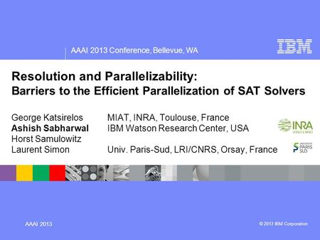 AAAI 2013 Conference, Bellevue, WA AAAI 2013 © 2013 IBM Corporation Resolution and Parallelizability: Barriers to the Efficient Parallelization of SAT.