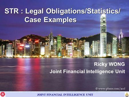 JOINT FINANCIAL INTELLIGENCE UNIT Ricky WONG Joint Financial Intelligence Unit STR : Legal Obligations/Statistics/ Case Examples.