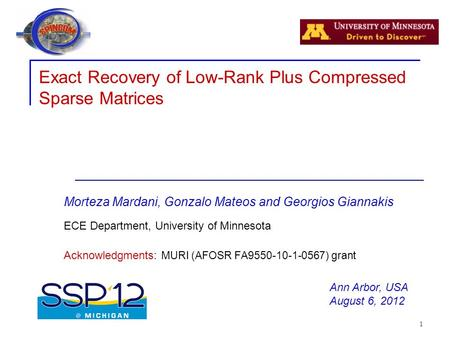 1 Exact Recovery of Low-Rank Plus Compressed Sparse Matrices Morteza Mardani, Gonzalo Mateos and Georgios Giannakis ECE Department, University of Minnesota.