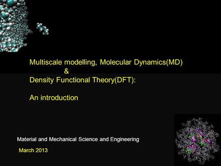 Multiscale modelling, Molecular Dynamics(MD) & Density Functional Theory(DFT): An introduction March 2013 Material and Mechanical Science and Engineering.