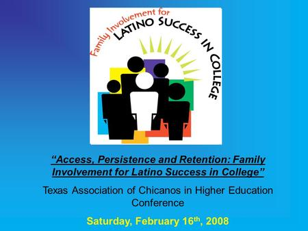 """Access, Persistence and Retention: Family Involvement for Latino Success in College"" Texas Association of Chicanos in Higher Education Conference Saturday,"