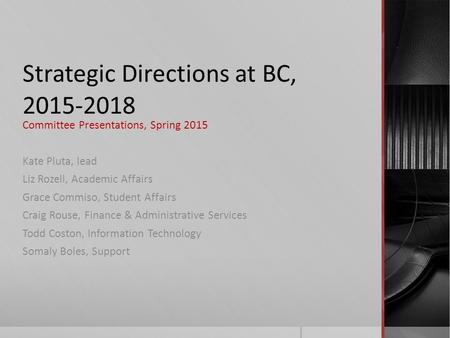 Strategic Directions at BC, 2015-2018 Committee Presentations, Spring 2015 Kate Pluta, lead Liz Rozell, Academic Affairs Grace Commiso, Student Affairs.