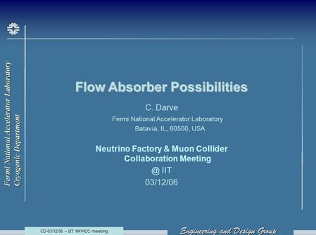 CD-03/12/06 – IIT NFMCC meeting Flow Absorber Possibilities C. Darve Fermi National Accelerator Laboratory Batavia, IL, 60500, USA Neutrino Factory & Muon.