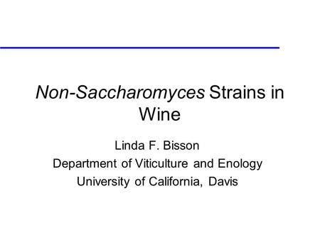 Non-Saccharomyces Strains in Wine Linda F. Bisson Department of Viticulture and Enology University of California, Davis.