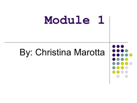 Module 1 By: Christina Marotta.