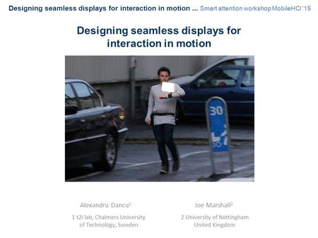 Alexandru Dancu 1 1 t2i lab, Chalmers University of Technology, Sweden Designing seamless displays for interaction in motion Joe Marshall 2 2 University.