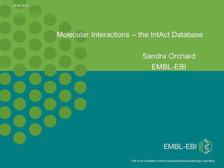 EBI is an Outstation of the European Molecular Biology Laboratory. Master title Molecular Interactions – the IntAct Database Sandra Orchard EMBL-EBI 18.09.2015.