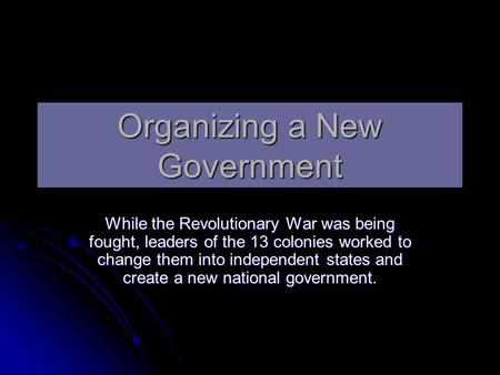 Organizing a New Government While the Revolutionary War was being fought, leaders of the 13 colonies worked to change them into independent states and.
