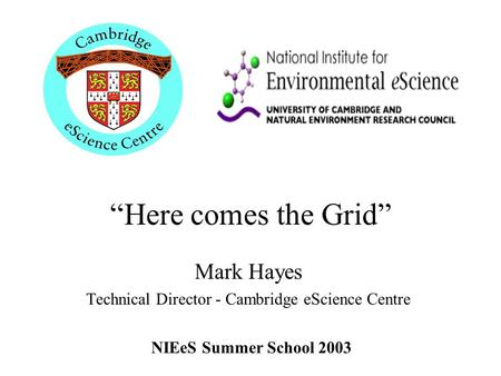 """Here comes the Grid"" Mark Hayes Technical Director - Cambridge eScience Centre NIEeS Summer School 2003."