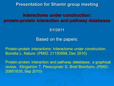Presentation for Shamir group meeting Interactome under construction: protein-protein interaction and pathway databases 5/1/2011 Based on the papers: Protein-protein.