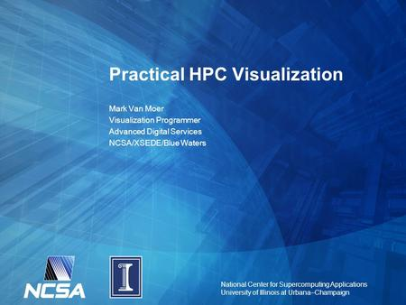 National Center for Supercomputing Applications University of Illinois at Urbana–Champaign Practical HPC Visualization Mark Van Moer Visualization Programmer.
