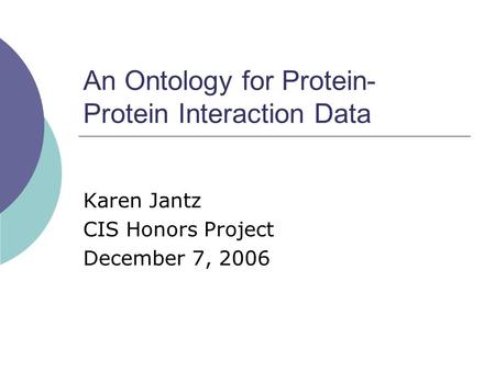 An Ontology for Protein- Protein Interaction Data Karen Jantz CIS Honors Project December 7, 2006.